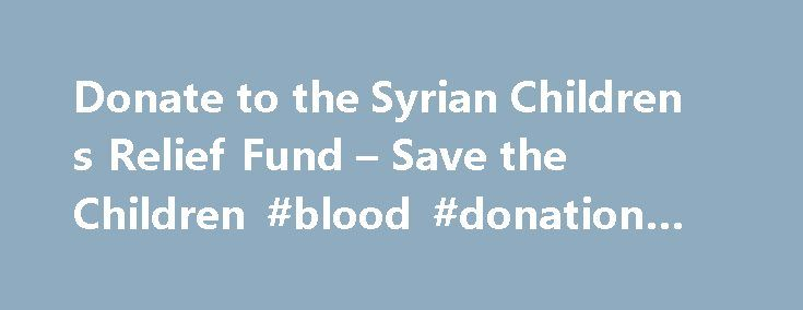 Donate to the Syrian Children s Relief Fund – Save the Children #blood #donation #eligibility http://donate.remmont.com/donate-to-the-syrian-children-s-relief-fund-save-the-children-blood-donation-eligibility/  #children donation # Donate to the Syrian Children's Relief Fund The crisis in Syria is shocking. The world cannot turn its back while children continue to live through this violence. Save the Children is on the ground in Syria and in refugee communities throughout the region…