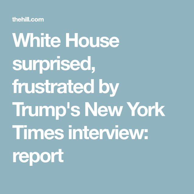 White House surprised, frustrated by Trump's New York Times interview: report