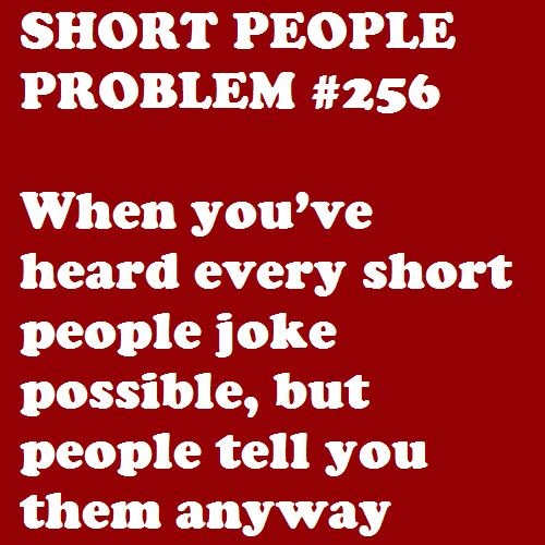 they think you want to hear it then expect you to laugh! NO I DONT WANNA HEAR SHORT JOKES OR COMMENTS..how would you like it if i made fun of you for being abnormally tall or big.....might hurt your feelings right???