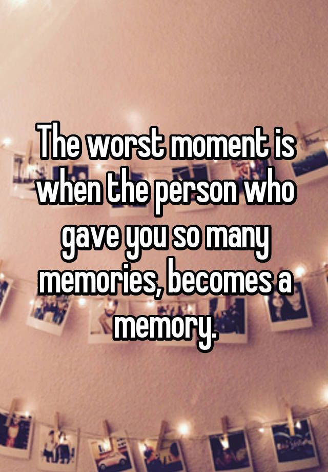 """The worst moment is when the person who gave you so many memories, becomes a memory."""