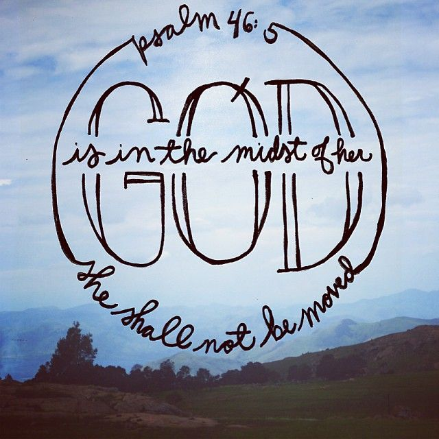 Psalm 46:5 God is in the midst of her, she will not be moved; God will help her when morning dawns.