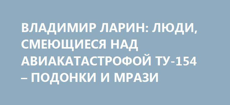 ВЛАДИМИР ЛАРИН: ЛЮДИ, СМЕЮЩИЕСЯ НАД АВИАКАТАСТРОФОЙ ТУ-154 – ПОДОНКИ И МРАЗИ http://rusdozor.ru/2016/12/29/vladimir-larin-lyudi-smeyushhiesya-nad-aviakatastrofoj-tu-154-podonki-i-mrazi/  Журналист, блогер Владимир Ларин в эфире программы «На Самом Деле» агентства News Front; ведущий программы — Сергей Веселовский. «Если люди искусства начинают что-то говорить, начинают смеяться над смертью своих коллег, неважно какого государства – это просто конченные подонки и мрази. ...