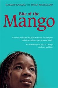 Bite of the Mango by Mariatu Kamara.  Mariatu grew up in a small village in Sierra Leone where the rumours of civil war were a distant worry. But then the rebels attacked. Heavily-armed soldiers, some barely teenagers, tortured and killed, and in the senseless violence, Mariatu had both her hands cut off. This is an incredible story of courage, resilience and hope.
