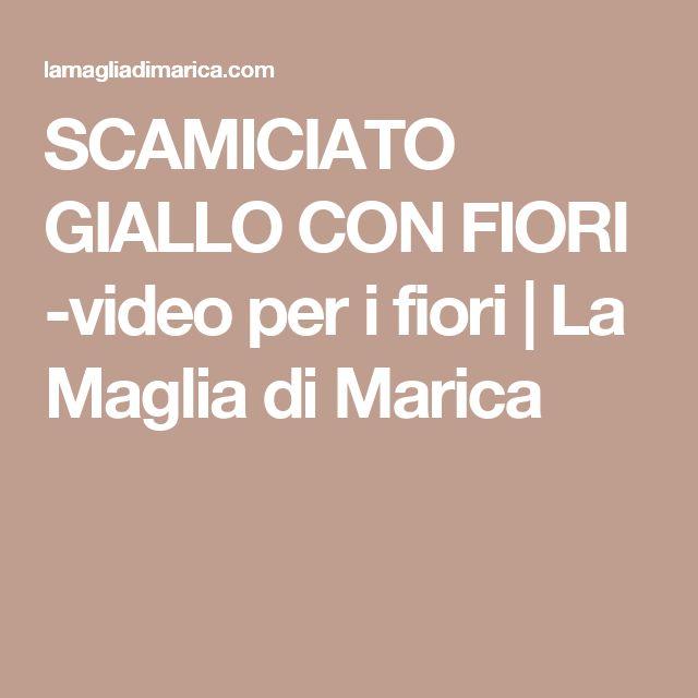 SCAMICIATO GIALLO CON FIORI  -video per i fiori   La Maglia di Marica