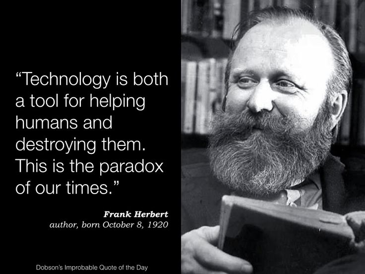 """Technology is both a tool for helping humans and destroying them. This is the paradox of our times."" Frank Herbert, author of Dune, born October 8, 1920."