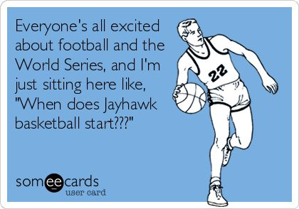 'Everyone's all excited about football and the World Series, and I'm just sitting here like, 'When does Jayhawk basketball start???'  That would be me, every October.