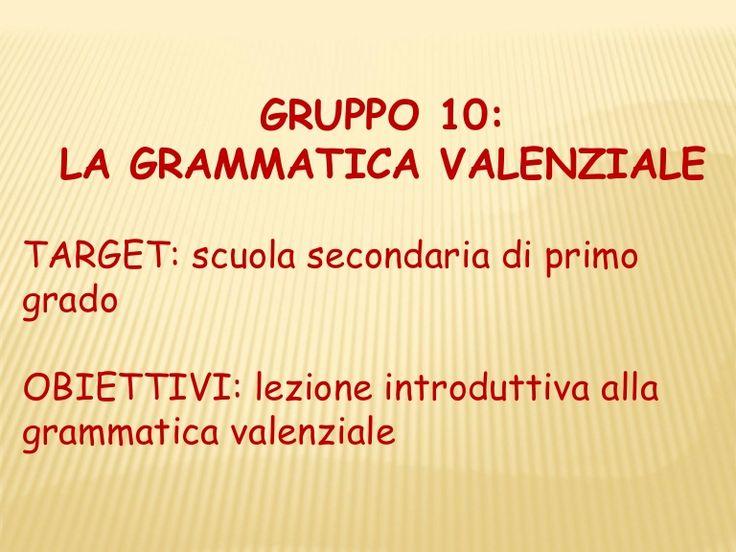 GRUPPO 10:  LA GRAMMATICA VALENZIALETARGET: scuola secondaria di primogradoOBIETTIVI: lezione introduttiva allagrammatica valenziale