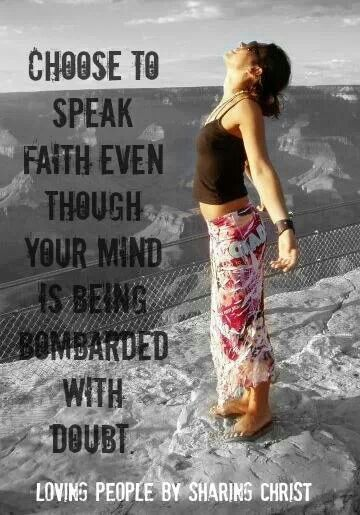 Choose to speak faith even though your mind is being bombarded with doubt.