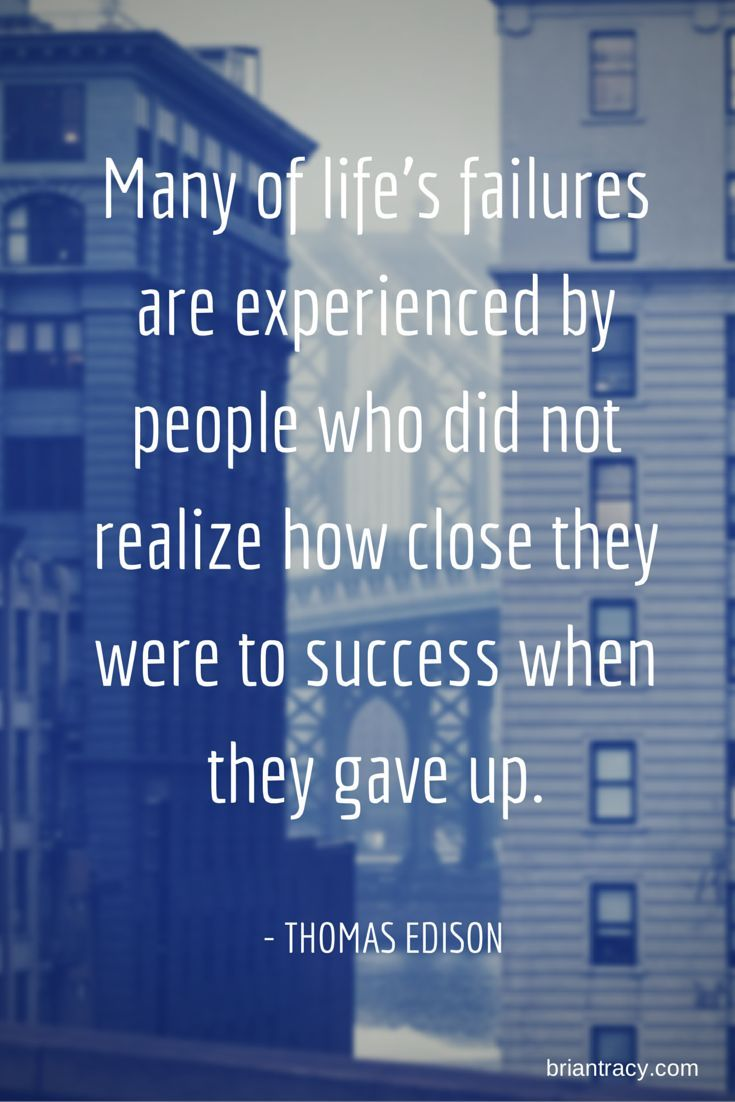 Many of life's failures are experienced by people who did not realize how those were to success when they gave up.