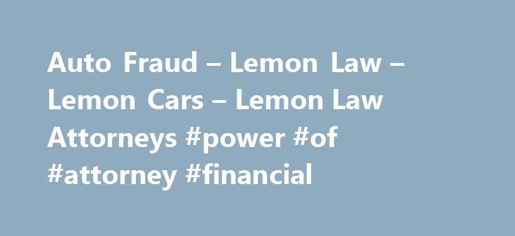 Auto Fraud – Lemon Law – Lemon Cars – Lemon Law Attorneys #power #of #attorney #financial http://attorneys.remmont.com/auto-fraud-lemon-law-lemon-cars-lemon-law-attorneys-power-of-attorney-financial/  #lemon law attorney Automobiles Most Common Problems Lemon car: Have you been sold a defective car and the dealer/manufacturer refuses to fix, refund, or replace it? YoYo sales: Have you (...Read More)