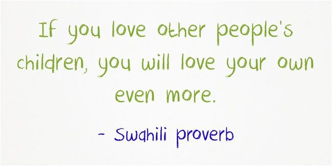 If you love other people's children, you will love your own even more. - Swahili saying