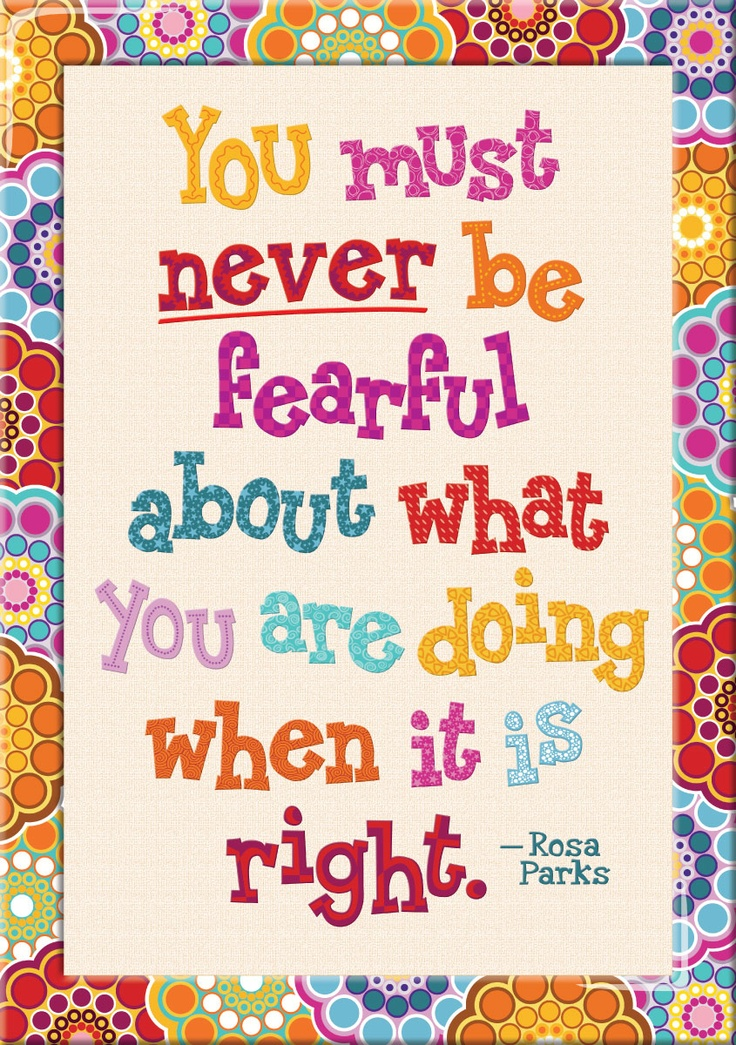 Never be fearful when what you are doing is right.