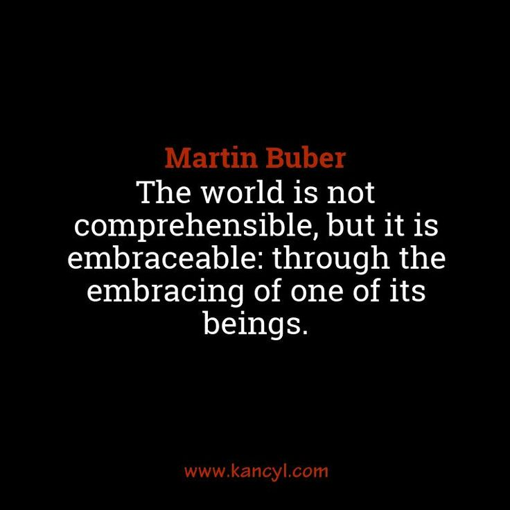 """The world is not comprehensible, but it is embraceable: through the embracing of one of its beings."", Martin Buber"
