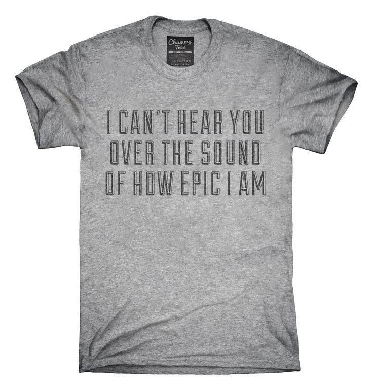 I Can't Hear You Over The Sound Of How Epic I Am T-Shirts, Hoodies, Tank Tops