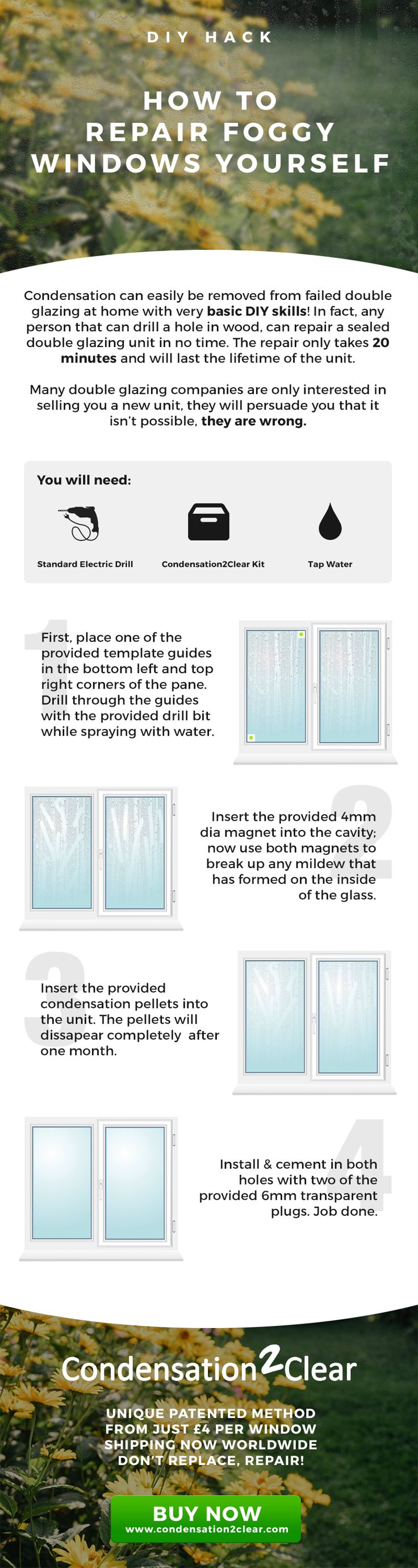 Condensation can easily be removed from failed foggy double glazing windows at home with very basic DIY skills! In fact, any person that can drill a hole in wood, can repair a sealed double glazing unit in no time. The repair only takes 20 minutes and will last the lifetime of the unit. Many double glazing companies are only interested in selling you a new unit, they will persuade you that it isn't possible, they are wrong.