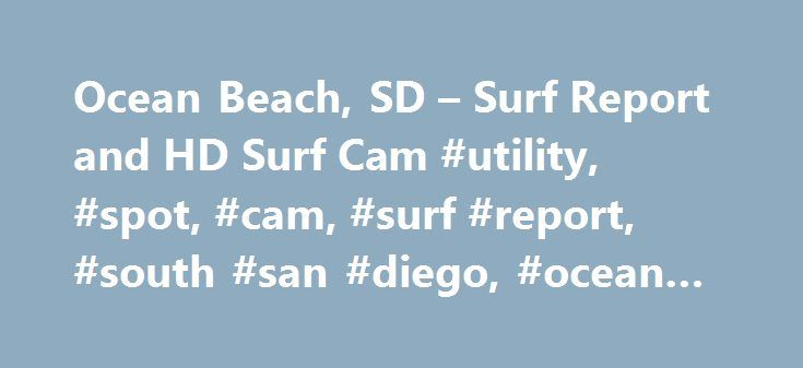Ocean Beach, SD – Surf Report and HD Surf Cam #utility, #spot, #cam, #surf #report, #south #san #diego, #ocean #beach, #sd http://idaho.remmont.com/ocean-beach-sd-surf-report-and-hd-surf-cam-utility-spot-cam-surf-report-south-san-diego-ocean-beach-sd/  Renew Premium Membership Now My Account Personal Info Password Payment Settings Premium Benefits Site Settings Help Center Try Premium Free Now My Account Personal Info Password Site Settings Help Center My Account Personal Info Password…