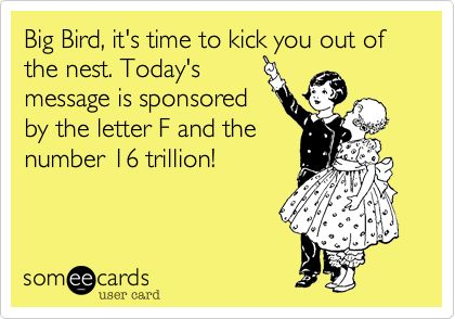 Funny Farewell Ecard: Big Bird, it's time to kick you out of the nest. Today's message is sponsored by the letter F and the number 16 trillion!