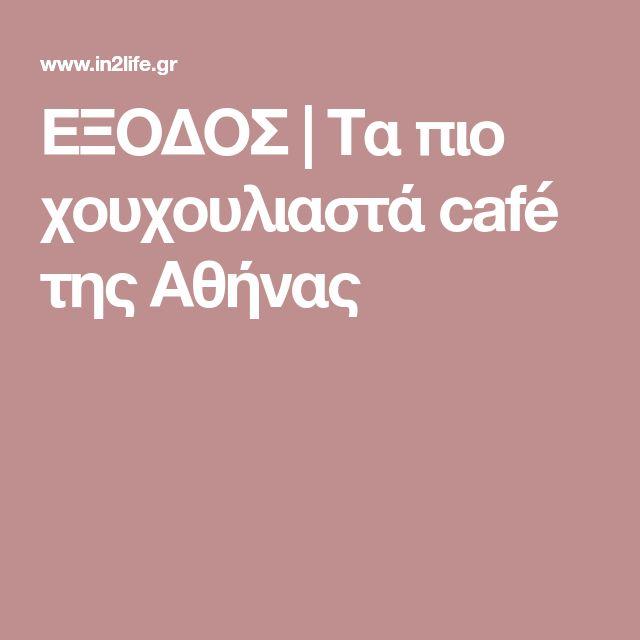 ΕΞΟΔΟΣ | Τα πιο χουχουλιαστά café της Αθήνας