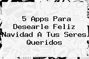 http://tecnoautos.com/wp-content/uploads/imagenes/tendencias/thumbs/5-apps-para-desearle-feliz-navidad-a-tus-seres-queridos.jpg Feliz Navidad Familia. 5 apps para desearle Feliz Navidad a tus seres queridos, Enlaces, Imágenes, Videos y Tweets - http://tecnoautos.com/actualidad/feliz-navidad-familia-5-apps-para-desearle-feliz-navidad-a-tus-seres-queridos/