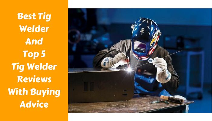 Best Tig Welder And Top 5 Tig Welder Reviews With Buying Advice