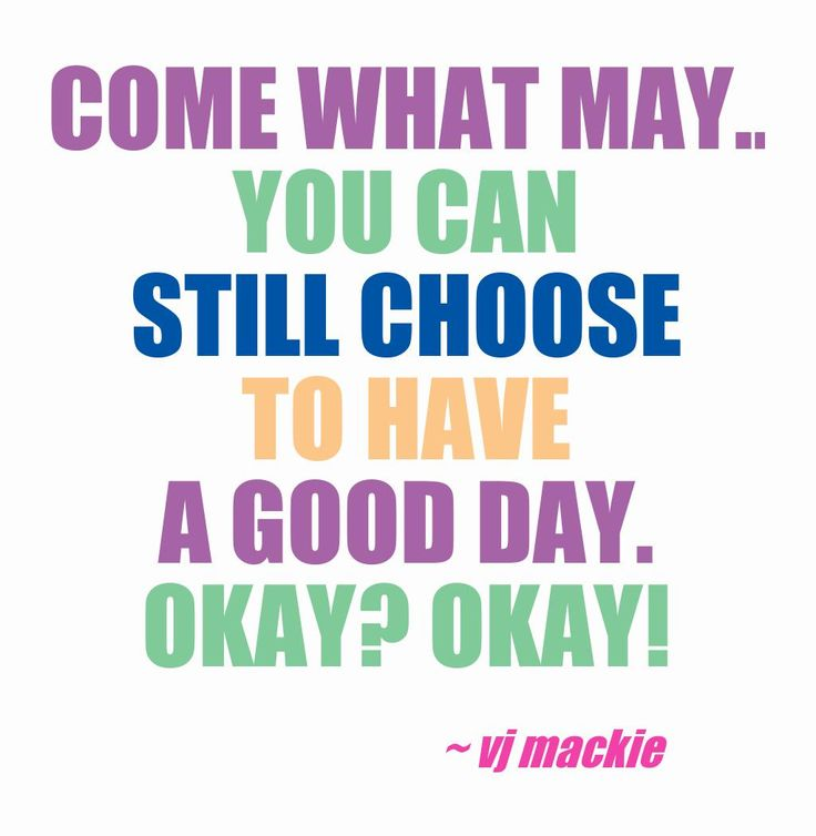 Come what may... you can still choose  to have A good day. Okay?  Okay!  VJ Mackie