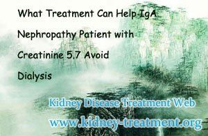 What treatment can help IgA nephropathy patient with creatinine 5.7 avoid dialysis? For patient with creatinine 5.7 they are in stage 4 kidney disease, it is a very vital stage. Without good control it may step into stage 5, then the patients have to face dialysis or renal transplant. However, with an effective treatment in time, their renal function will get improved, then they will be able to avoid dialysis.