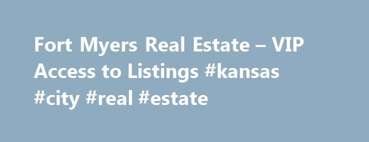 Fort Myers Real Estate – VIP Access to Listings #kansas #city #real #estate http://real-estate.remmont.com/fort-myers-real-estate-vip-access-to-listings-kansas-city-real-estate/  #fort myers real estate # VIP Access Search Online just like a Real Estate Agent!! Unless they are working with an agent, it's not easy for the average buyer to find the best real estate deals because you have to constantly check the newspapers and other media to see when one comes up. Most of… Read More »The post…
