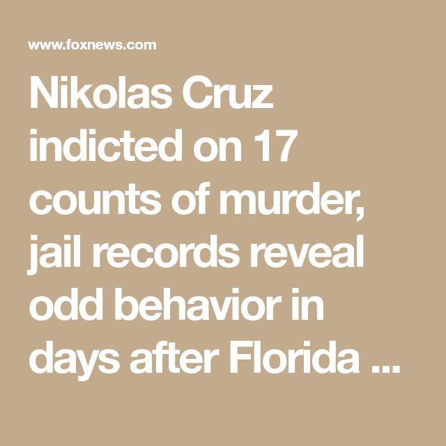 Nikolas Cruz indicted on 17 counts of murder, jail records reveal odd behavior in days after Florida massacre | Fox News