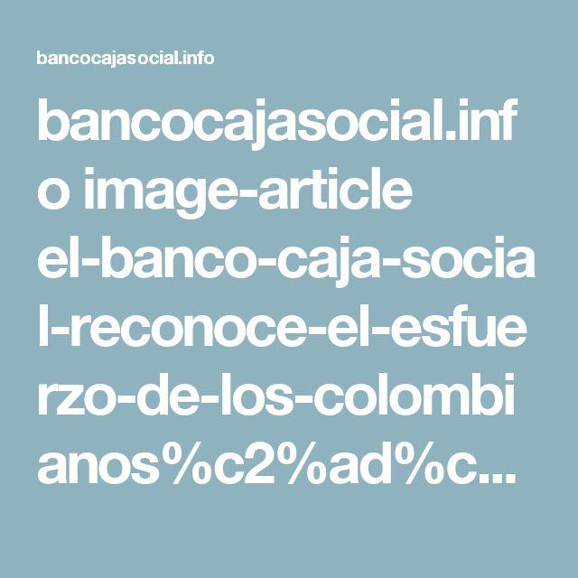 bancocajasocial.info image-article el-banco-caja-social-reconoce-el-esfuerzo-de-los-colombianos%c2%ad%c2%ad
