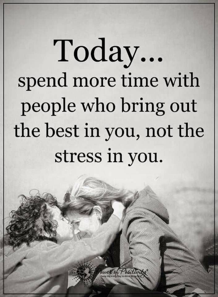 quotes Today spend more time with people who bring out the best in your, not the stress in you.
