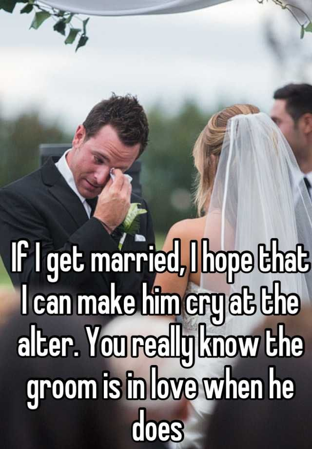 """If I get married, I hope that I can make him cry at the alter. You really know the groom is in love when he does """