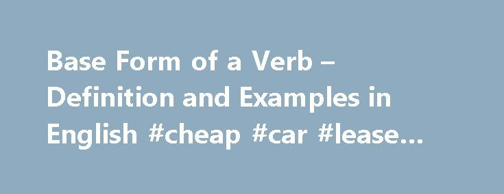 Base Form of a Verb – Definition and Examples in English #cheap #car #lease #deals http://lease.remmont.com/base-form-of-a-verb-definition-and-examples-in-english-cheap-car-lease-deals/  base form of a verb By Richard Nordquist. Grammar & Composition Expert Richard Nordquist, Ph.D. in English, is professor emeritus of rhetoric and English at Armstrong Atlantic State University and the author of two grammar and composition textbooks for college freshmen, Writing Exercises (Macmillan) and…