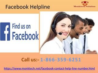 Get Helpful Suggestion Through Facebook Helpline 1-866-359-6251Get valuable services from our technical team who can be accessed by making a call at our toll free number 1-866-359-6251. This is the only number which can be accessible all day long. So, you can get our support whenever you are facing any kind of issues on Facebook. Don't wait just acquire our Facebook Helpline now. https://www.monktech.net/facebook-contact-help-line-number.htmlFacebookHelp FacebookHelpline