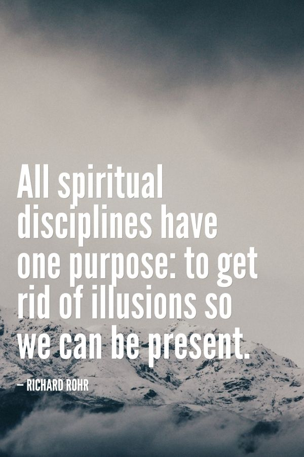 All spiritual disciplines have one purpose: to get rid of illusions so we can be present.