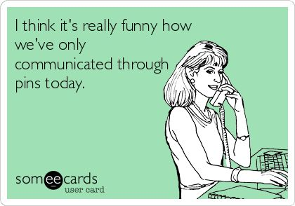 I think it's really funny how we've only communicated through pins today.   http://www.someecards.com