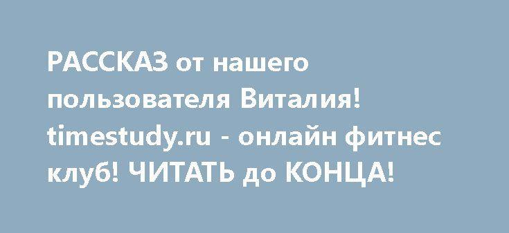 """РАССКАЗ от нашего пользователя Виталия! timestudy.ru - онлайн фитнес клуб! ЧИТАТЬ до КОНЦА!   Здравствуйте уважаемые сотрудники онлайн фитнес-клуба! Честно говоря, я вообще не ожидал, не предполагал даже найти подобный вашему ресурс... Я исползал весь Интернет (так во всяком случае мне показалось), но всё что мне попадалось было каким-то куцым набором упражнений, на 15 минут, без пояснений и пр. и пр. Пару раз я имел """"удовольствие"""" """"перетренироваться"""" и получил немалые проблемы! Уже очень…"""