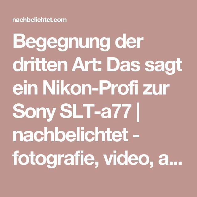 Begegnung der dritten Art: Das sagt ein Nikon-Profi zur Sony SLT-a77 | nachbelichtet - fotografie, video, audio, recording