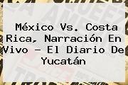 http://tecnoautos.com/wp-content/uploads/imagenes/tendencias/thumbs/mexico-vs-costa-rica-narracion-en-vivo-el-diario-de-yucatan.jpg Mexico Vs Costa Rica. México Vs. Costa Rica, narración en vivo - El Diario de Yucatán, Enlaces, Imágenes, Videos y Tweets - http://tecnoautos.com/actualidad/mexico-vs-costa-rica-mexico-vs-costa-rica-narracion-en-vivo-el-diario-de-yucatan/