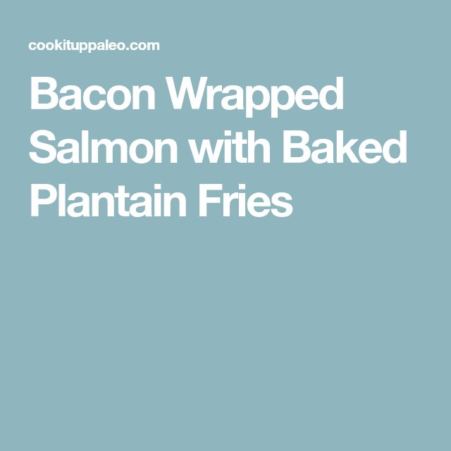 Bacon Wrapped Salmon with Baked Plantain Fries