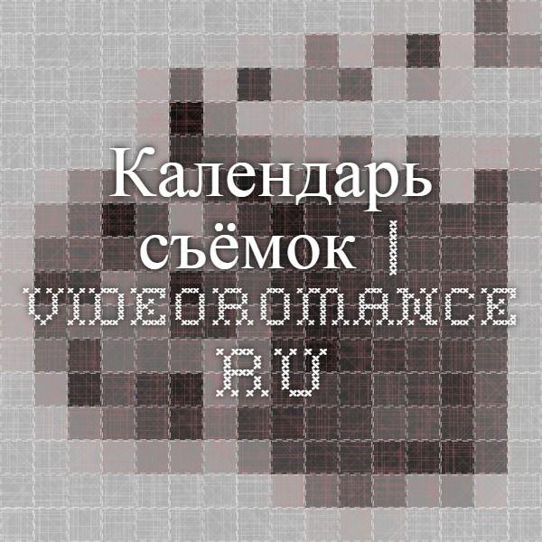 Календарь съёмок   Videoromance.ru