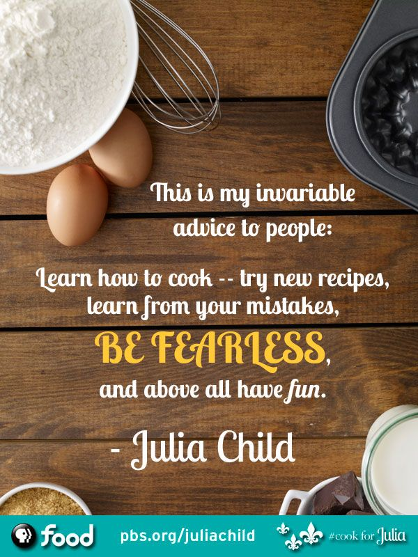"""This is my invariable advice to people: Learn how to cook-- try new recipes, be fearless, and above all have fun."" Julia Child"