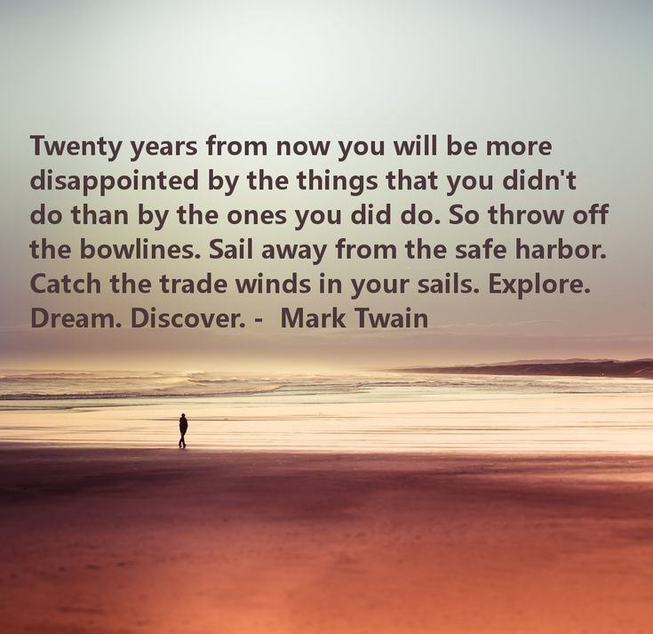 """""""Twenty years from now you will be more disappointed by the things that you didn't do than by the ones you did do. So throw off the bowlines. Sail away from the safe harbor. Catch the trade winds in your sails. Explore. Dream. Discover."""" ~ Mark Twain"""