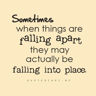 Sometimes when things are falling apart, they may actually be falling into place.