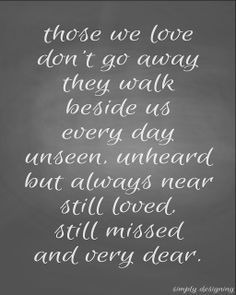 Those we love don't go away, they walk beside us every day, unseen, unheard, but always near, still loved, still missed, and very dear.