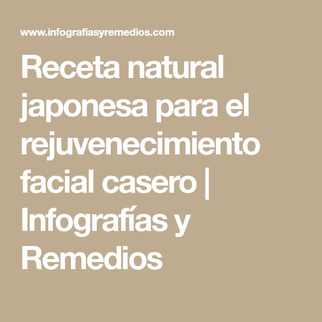 Receta natural japonesa para el rejuvenecimiento facial casero | Infografías y Remedios