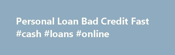 Personal Loan Bad Credit Fast #cash #loans #online http://loan.remmont.com/personal-loan-bad-credit-fast-cash-loans-online/  #personal loans bad credit # There is absolutely no operation of credit check, so individuals keeping low credit score scores like delinquencies, foreclosures, individual bankruptcy or delayed repayments may opt to use these plans without delay. Some financial institutions inquire credit seekers to be charged a years in Pmi during closing (in such a case,…The post…