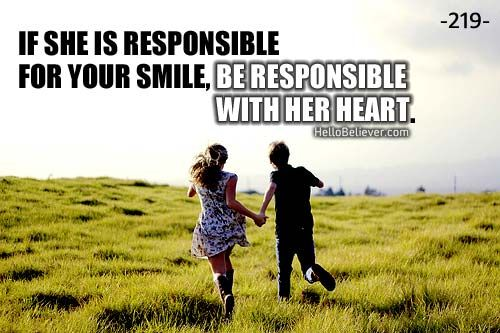 If she is responsible for your smile, be responsible with her heart.