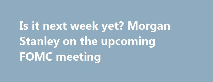 Is it next week yet? Morgan Stanley on the upcoming FOMC meeting http://betiforexcom.livejournal.com/26645456.html  Didn't the Federal Reserve's Federal Open Market Committee just have a meeting? Sheesh, there's another one this week, July 25-26. Here are a few words from MS on what to expect:The post Is it next week yet? Morgan Stanley on the upcoming FOMC meeting appeared first on Forex news forex trade. http://forex.wine/is-it-next-week-yet-morgan-stanley-on-the-upcoming-fomc-meeting/
