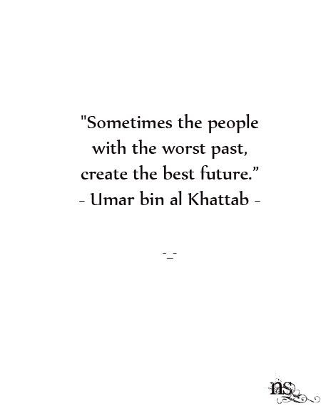 """""""Sometimes the people with the worst past create the best future."""" Umar bin al Khattab"""