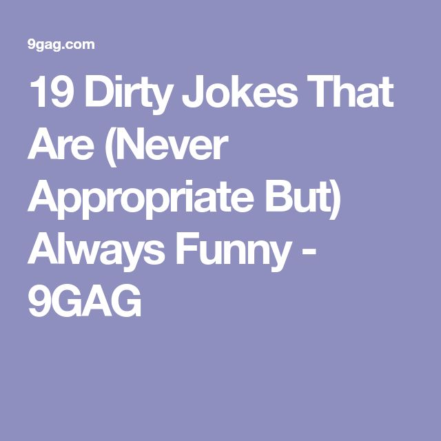 19 Dirty Jokes That Are (Never Appropriate But) Always Funny - 9GAG